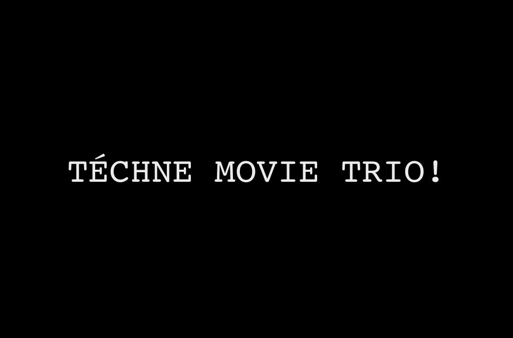 TÉCHNE MOVIE TRIO